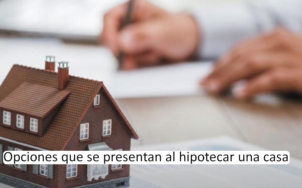 Opciones que se presentan al hipotecar una casa
