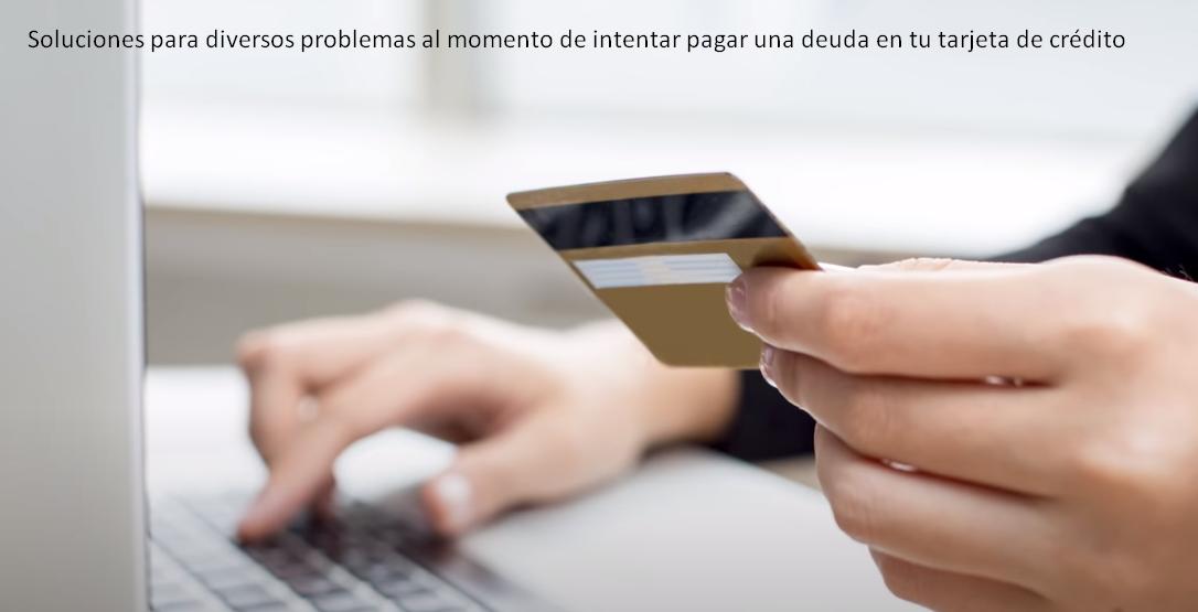 Soluciones para diversos problemas al momento de intentar pagar una deuda en tu tarjeta de crédito