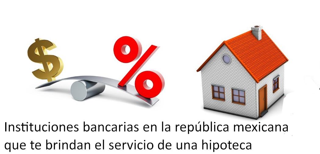instituciones bancarias en la república mexicana que te brindan el servicio de una hipoteca